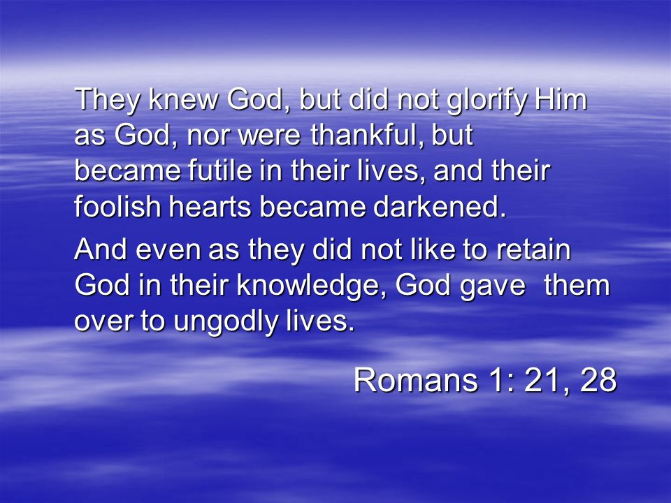 They knew God, but did not glorify Him. as God, nor were thankful, but