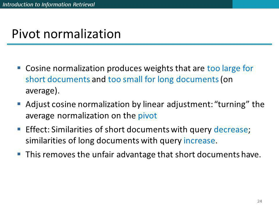 Pivot normalization Cosine normalization produces weights that are too large for short documents and too small for long documents (on average).
