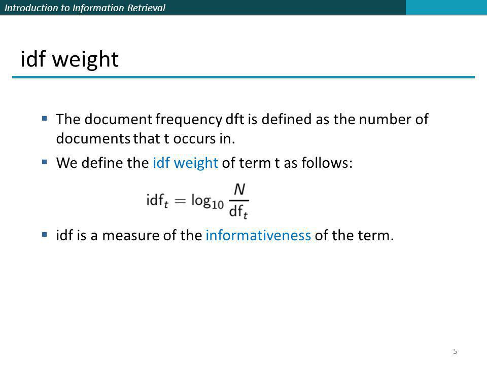 idf weight The document frequency dft is defined as the number of documents that t occurs in. We define the idf weight of term t as follows: