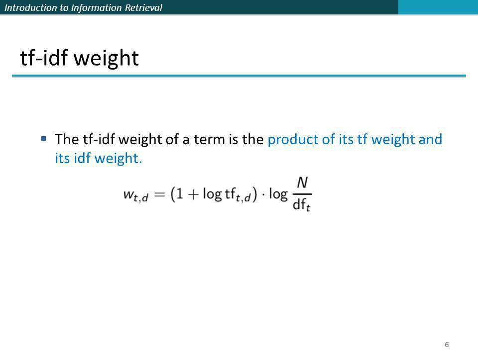 tf-idf weight The tf-idf weight of a term is the product of its tf weight and its idf weight. 6