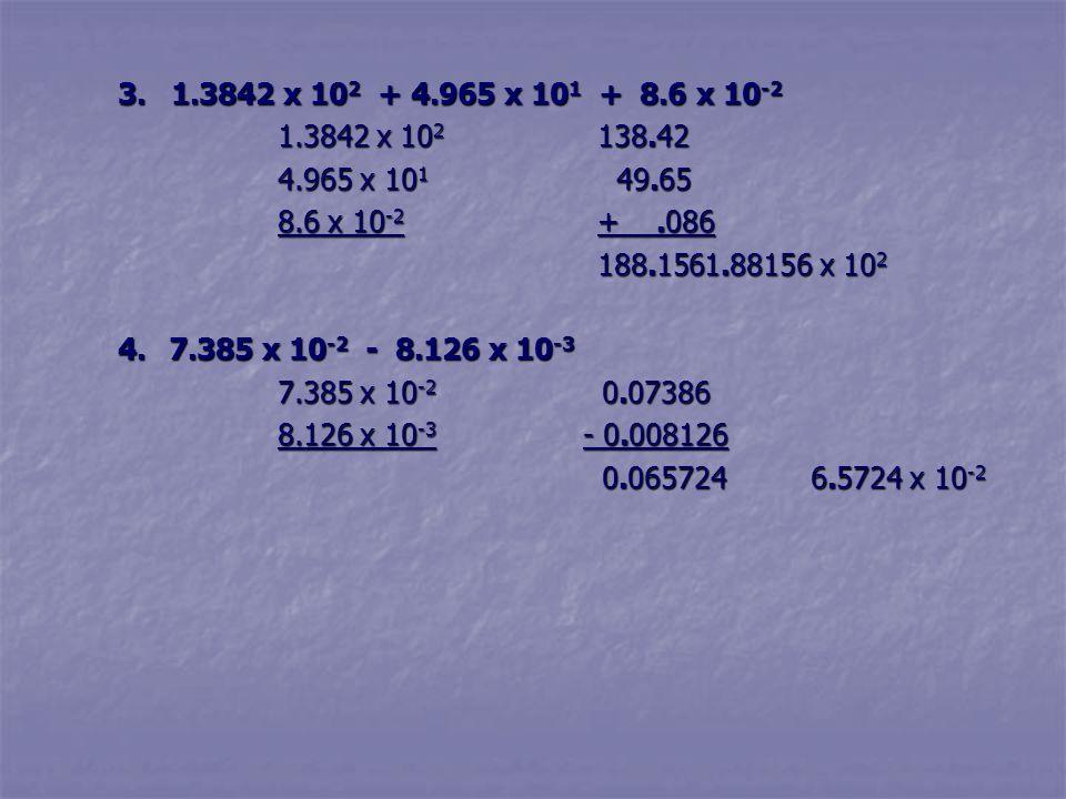3. 1.3842 x 102 + 4.965 x 101 + 8.6 x 10-2 1.3842 x 102 138.42. 4.965 x 101 49.65. 8.6 x 10-2 + .086.