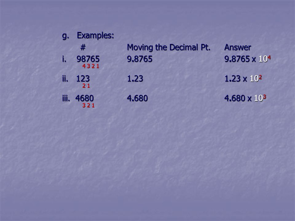 g. Examples: # Moving the Decimal Pt. Answer. i. 98765 9.8765 9.8765 x 104. 4 3 2 1.