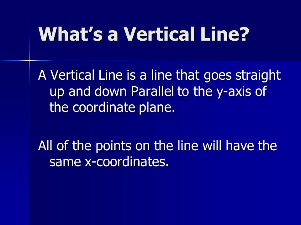 What's a Vertical Line A Vertical Line is a line that goes straight up and down Parallel to the y-axis of the coordinate plane.