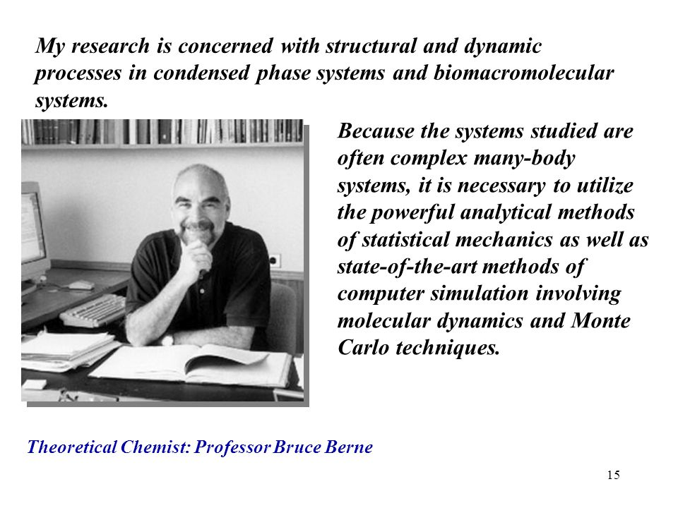 My research is concerned with structural and dynamic processes in condensed phase systems and biomacromolecular systems.