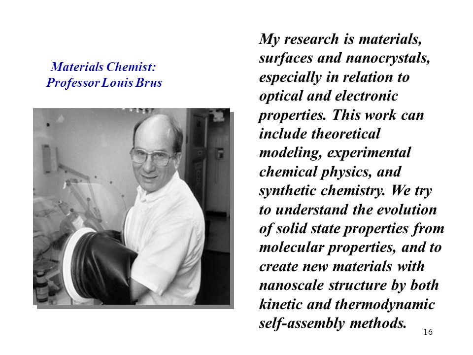 My research is materials, surfaces and nanocrystals, especially in relation to optical and electronic properties. This work can include theoretical modeling, experimental chemical physics, and synthetic chemistry. We try to understand the evolution of solid state properties from molecular properties, and to create new materials with nanoscale structure by both kinetic and thermodynamic self-assembly methods.
