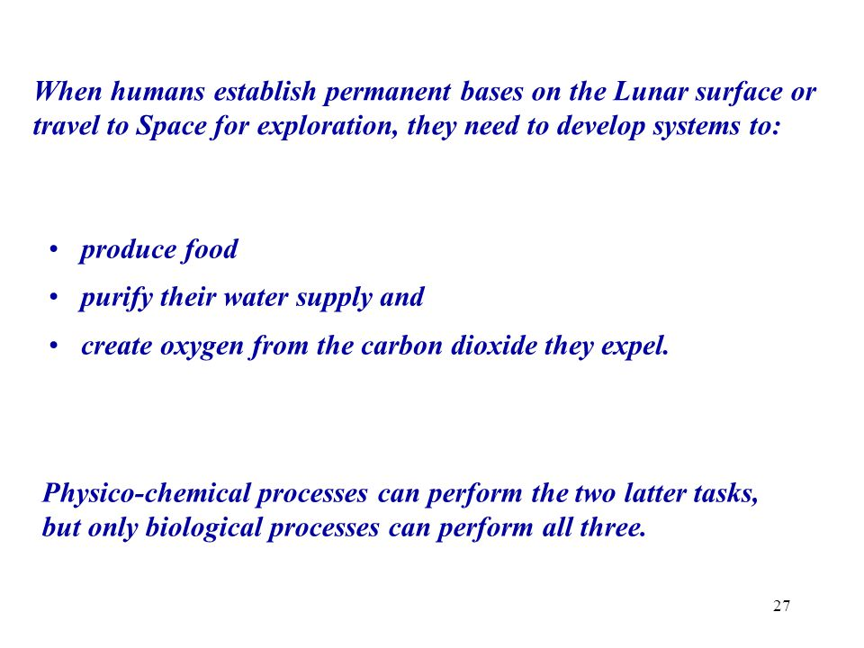 When humans establish permanent bases on the Lunar surface or travel to Space for exploration, they need to develop systems to: