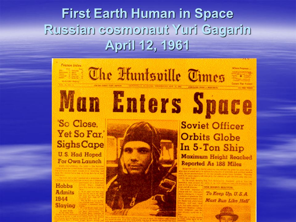 First Earth Human in Space Russian cosmonaut Yuri Gagarin April 12, 1961