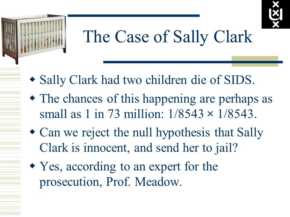 The Case of Sally Clark Sally Clark had two children die of SIDS.