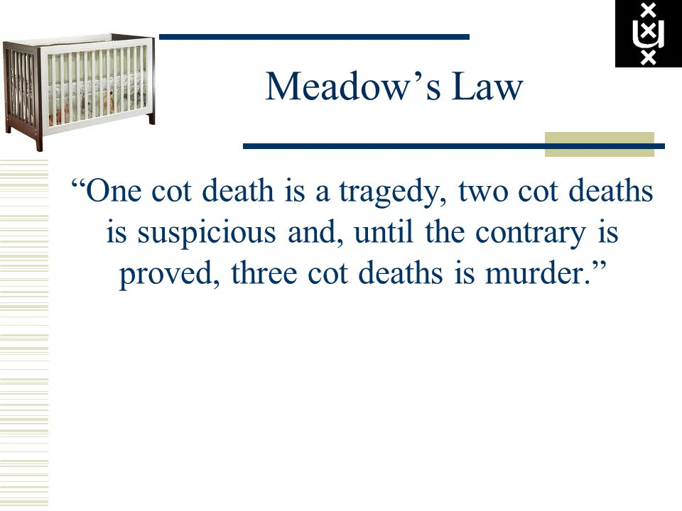 Meadow's Law One cot death is a tragedy, two cot deaths is suspicious and, until the contrary is proved, three cot deaths is murder.