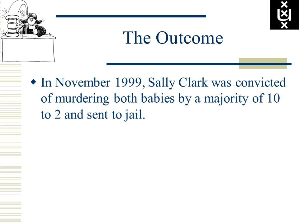 The Outcome In November 1999, Sally Clark was convicted of murdering both babies by a majority of 10 to 2 and sent to jail.