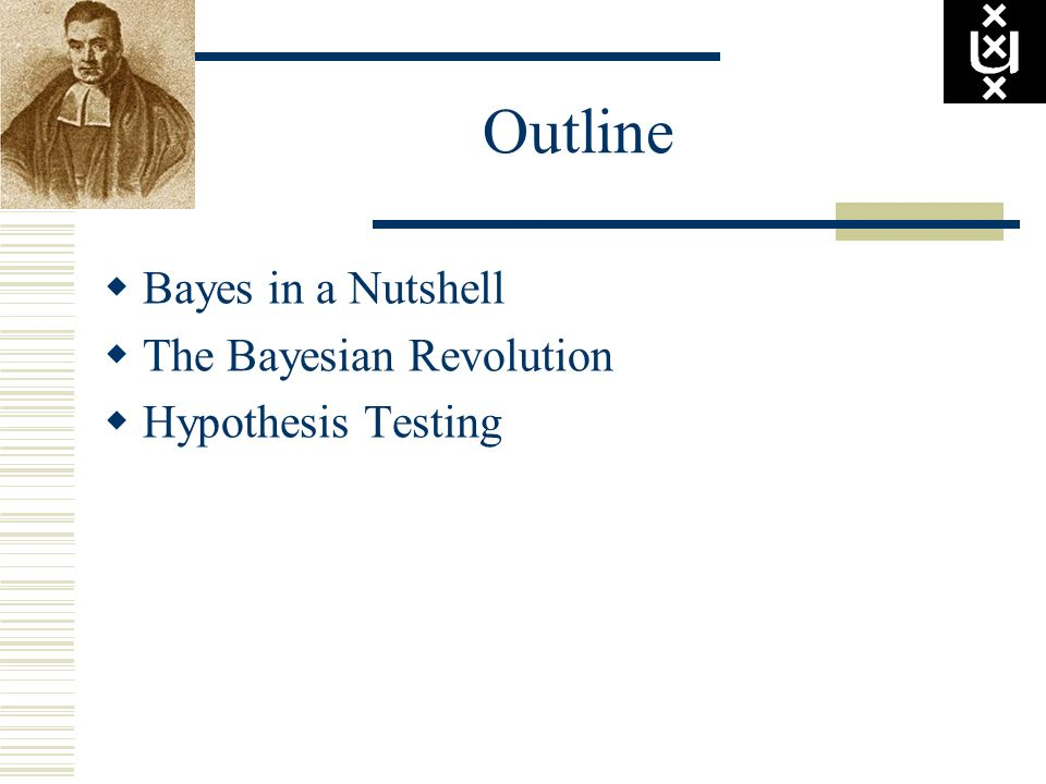 Outline Bayes in a Nutshell The Bayesian Revolution Hypothesis Testing