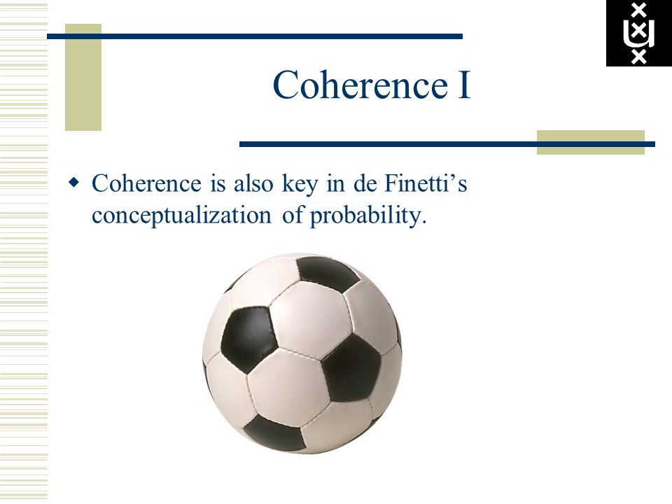 Coherence I Coherence is also key in de Finetti's conceptualization of probability.
