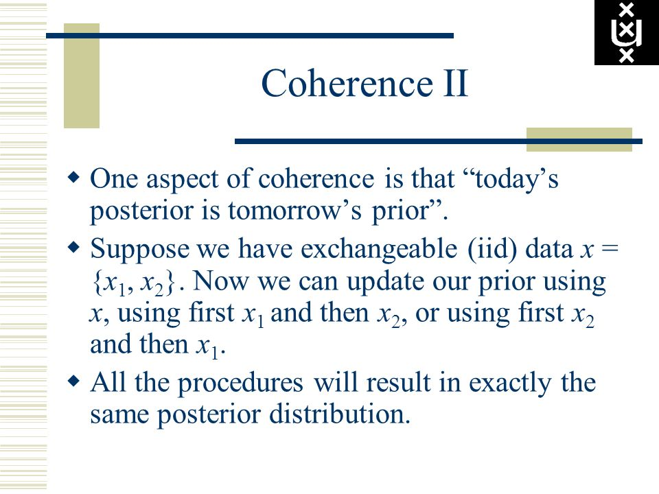 Coherence II One aspect of coherence is that today's posterior is tomorrow's prior .