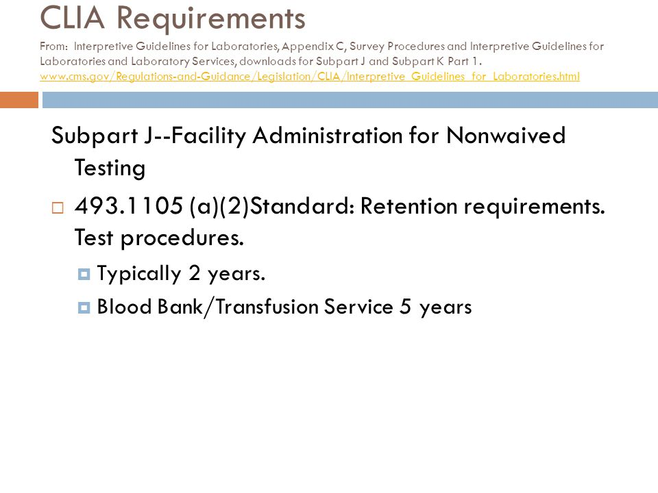 CLIA Requirements From: Interpretive Guidelines for Laboratories, Appendix C, Survey Procedures and Interpretive Guidelines for Laboratories and Laboratory Services, downloads for Subpart J and Subpart K Part 1. www.cms.gov/Regulations-and-Guidance/Legislation/CLIA/Interpretive_Guidelines_for_Laboratories.html