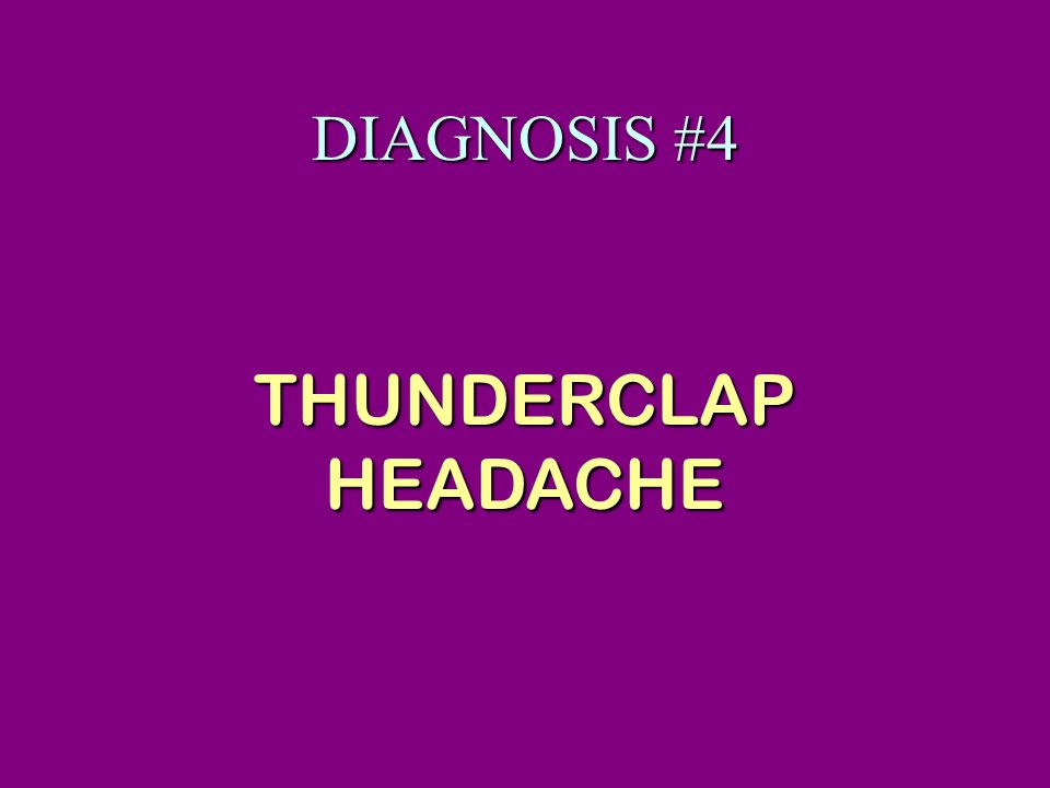 DIAGNOSIS #4 THUNDERCLAP HEADACHE