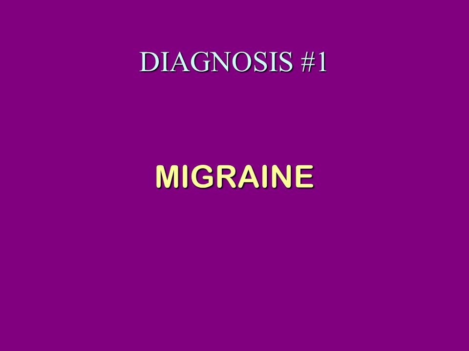DIAGNOSIS #1 MIGRAINE