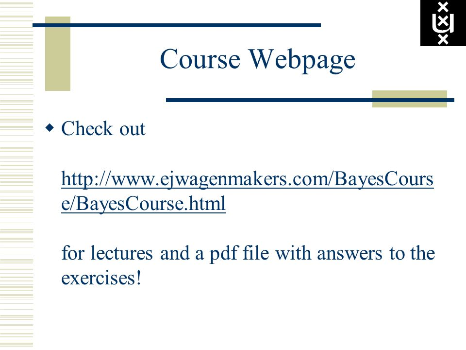 Course Webpage Check out http://www.ejwagenmakers.com/BayesCourse/BayesCourse.html for lectures and a pdf file with answers to the exercises!