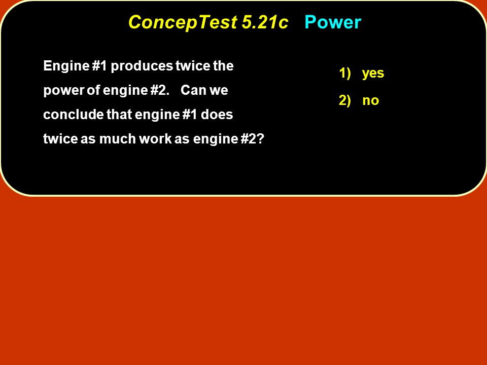 ConcepTest 5.21c Power Engine #1 produces twice the power of engine #2. Can we conclude that engine #1 does twice as much work as engine #2