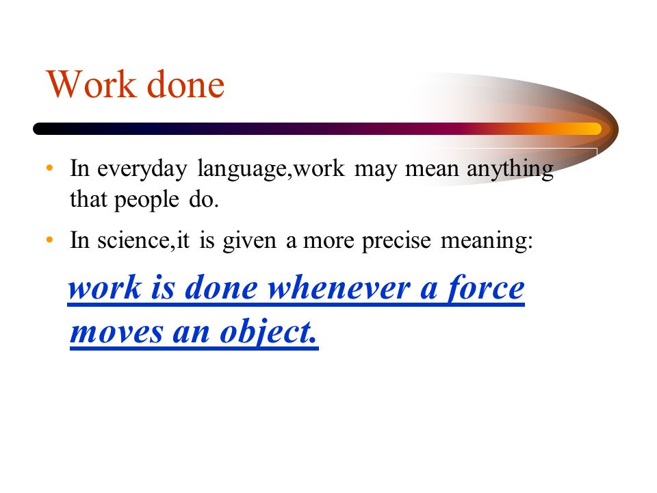 Work done work is done whenever a force moves an object.