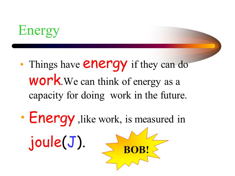 Energy ,like work, is measured in joule(J).