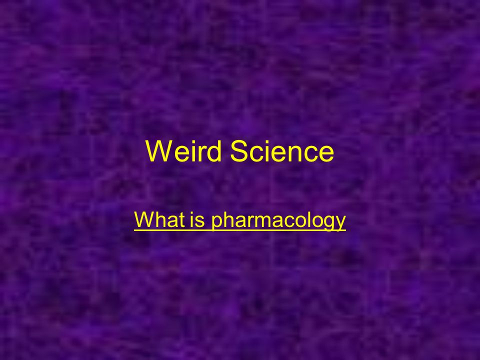 Weird Science What is pharmacology