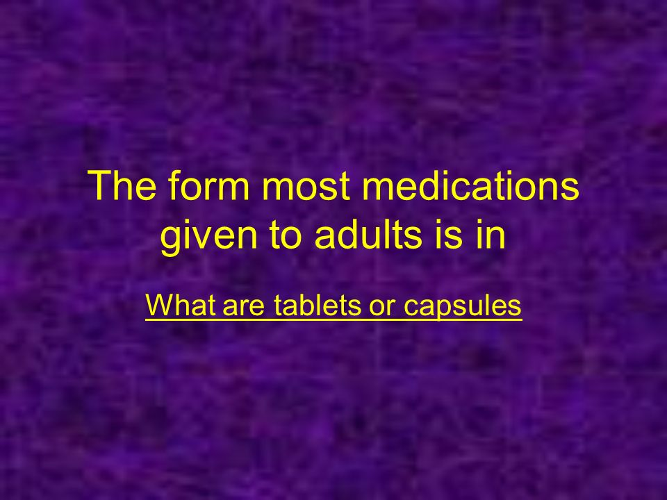 The form most medications given to adults is in