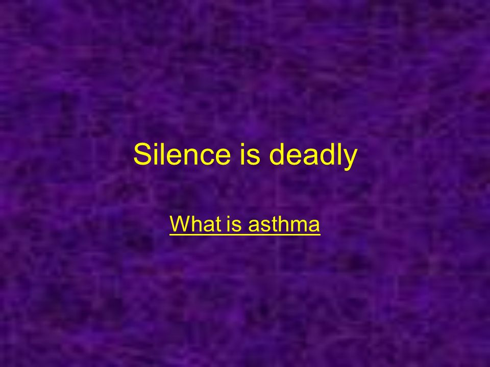 Silence is deadly What is asthma
