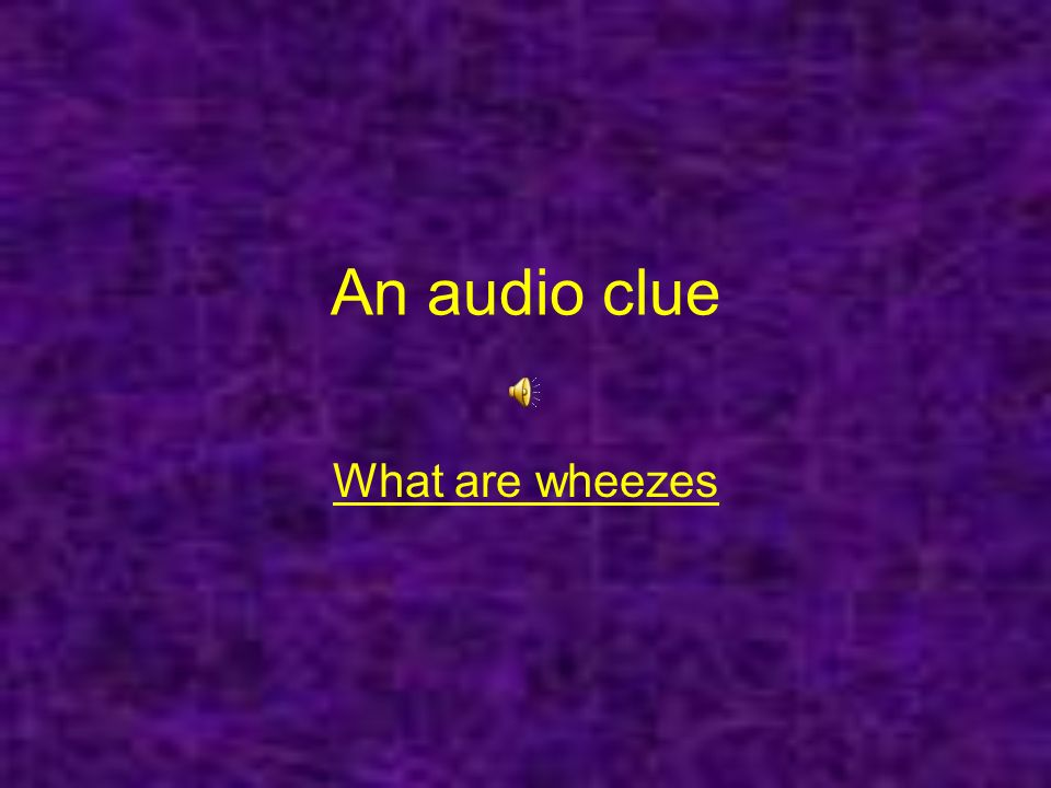 An audio clue What are wheezes