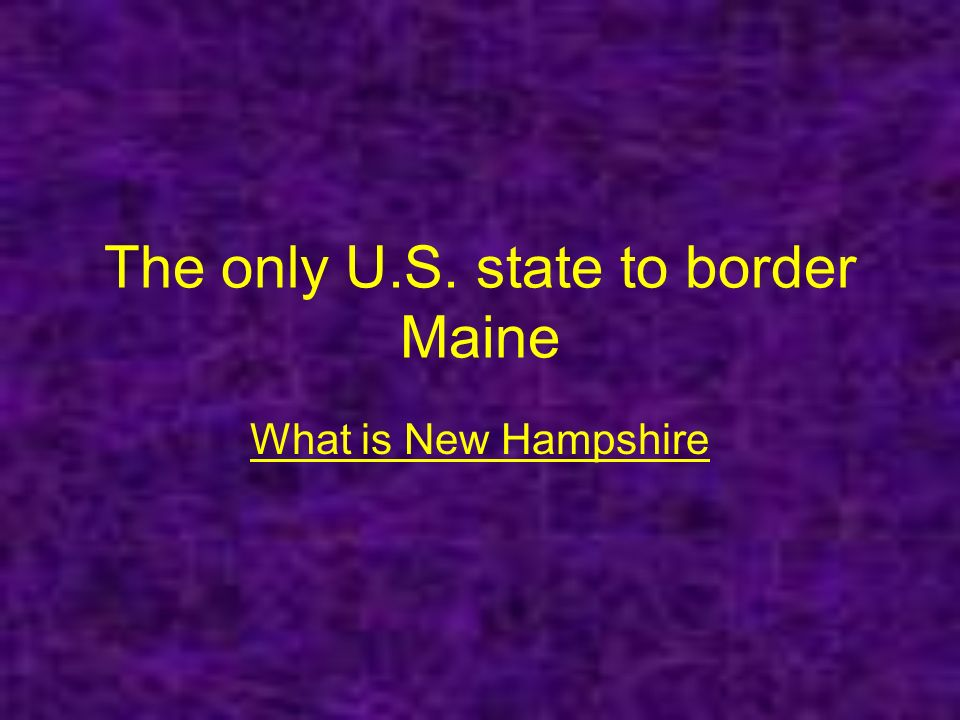 The only U.S. state to border Maine