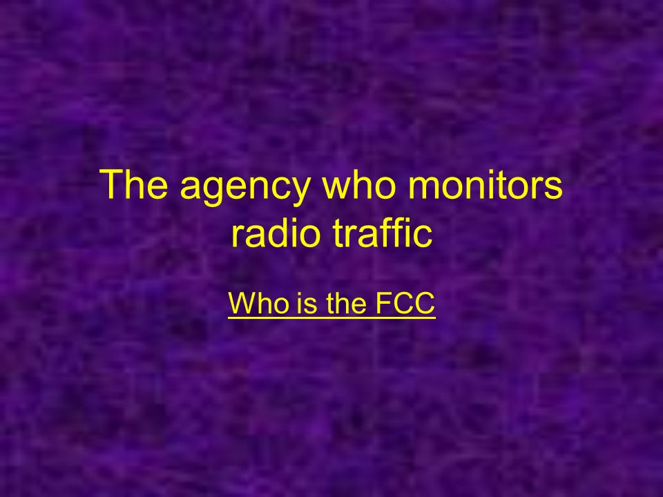 The agency who monitors radio traffic