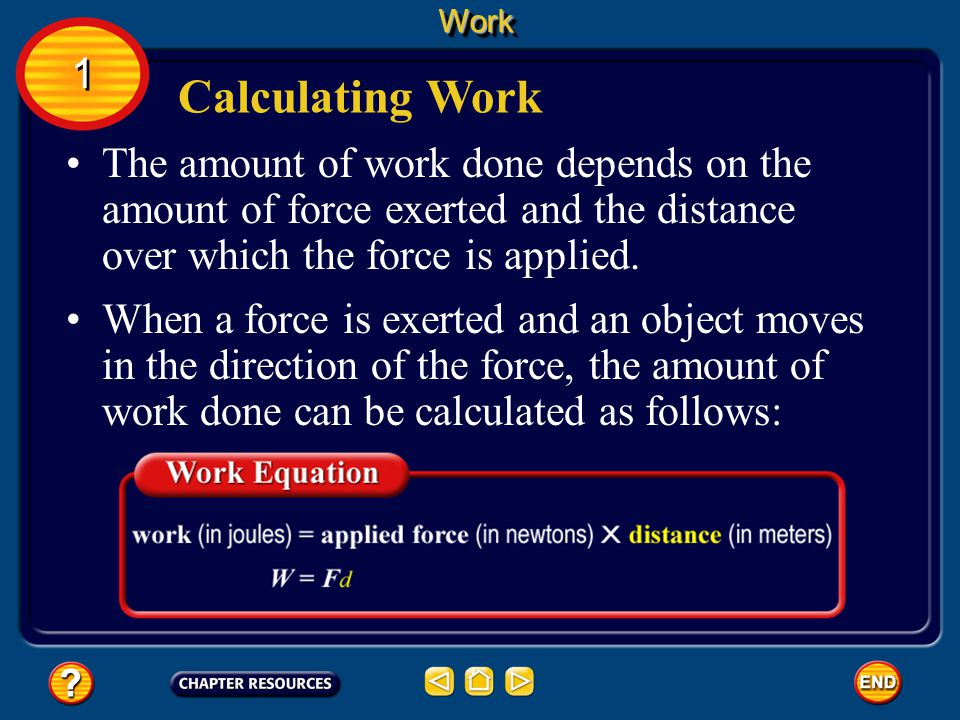 Work 1. Calculating Work. The amount of work done depends on the amount of force exerted and the distance over which the force is applied.