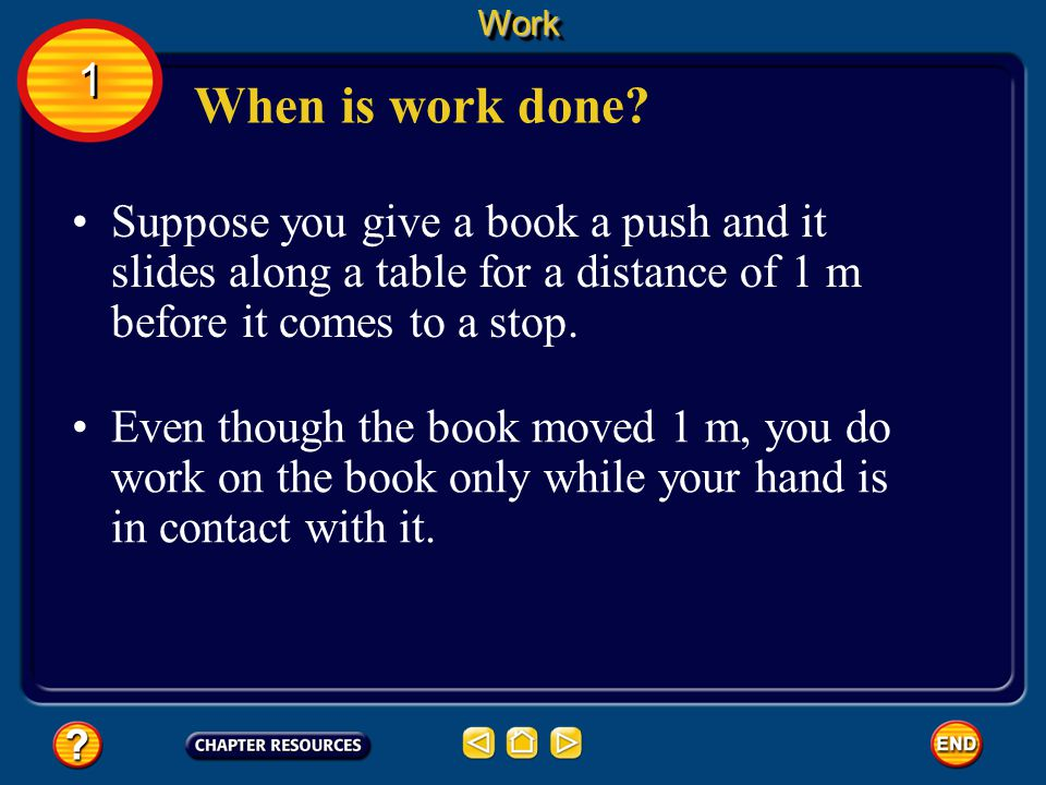 Work 1. When is work done Suppose you give a book a push and it slides along a table for a distance of 1 m before it comes to a stop.