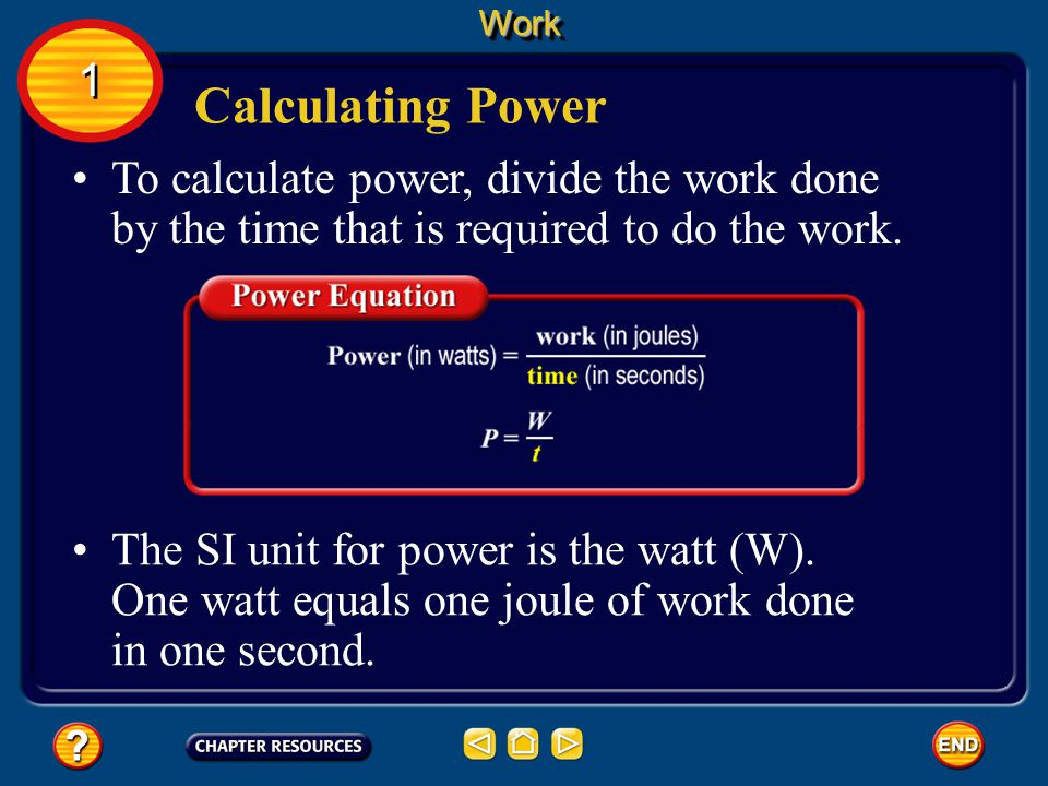 Work 1. Calculating Power. To calculate power, divide the work done by the time that is required to do the work.