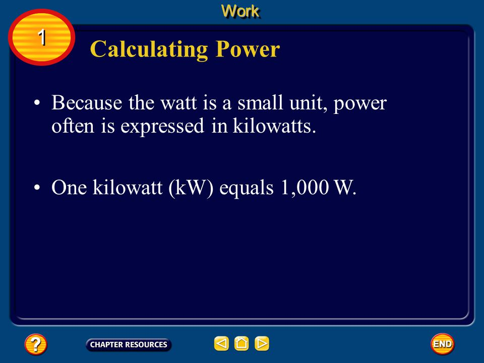Work 1. Calculating Power. Because the watt is a small unit, power often is expressed in kilowatts.