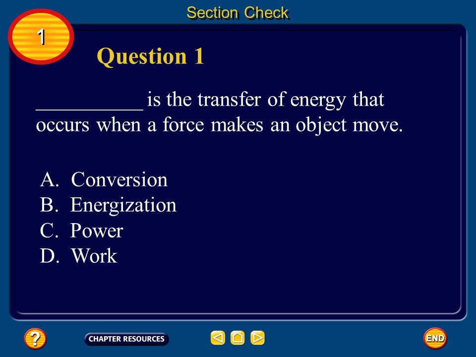 Section Check 1. Question 1. __________ is the transfer of energy that occurs when a force makes an object move.