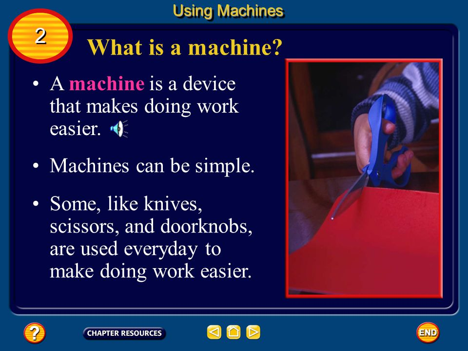 Using Machines 2. What is a machine A machine is a device that makes doing work easier. Machines can be simple.