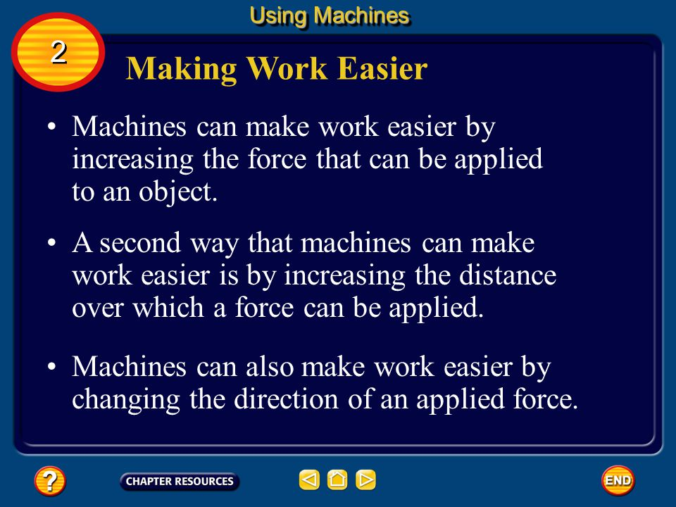 Using Machines 2. Making Work Easier. Machines can make work easier by increasing the force that can be applied to an object.
