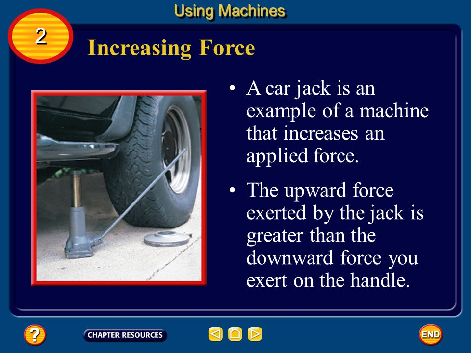 Using Machines 2. Increasing Force. A car jack is an example of a machine that increases an applied force.