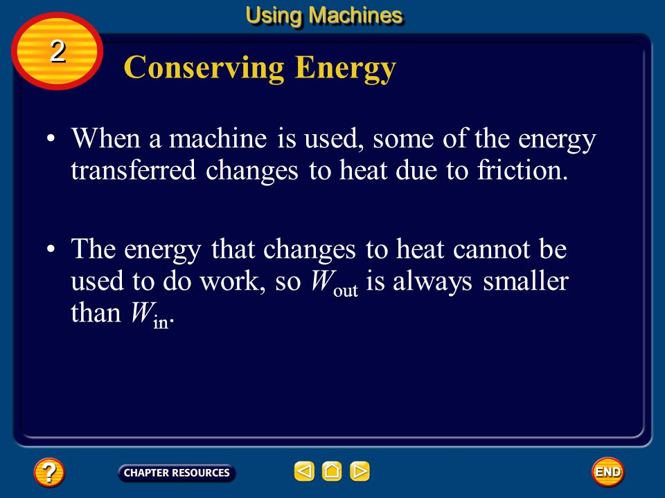 Using Machines 2. Conserving Energy. When a machine is used, some of the energy transferred changes to heat due to friction.