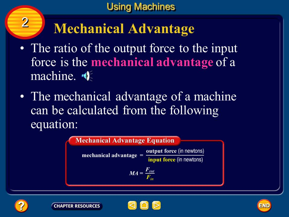 Using Machines 2. Mechanical Advantage. The ratio of the output force to the input force is the mechanical advantage of a machine.