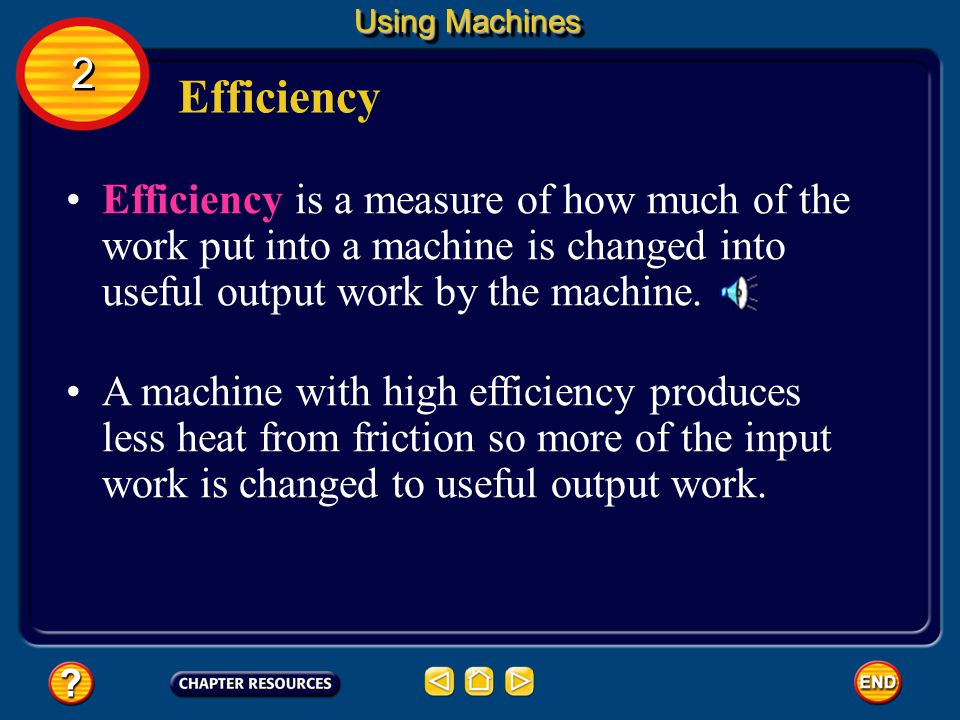 Using Machines 2. Efficiency. Efficiency is a measure of how much of the work put into a machine is changed into useful output work by the machine.