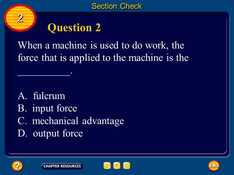 Section Check 2. Question 2. When a machine is used to do work, the force that is applied to the machine is the __________.