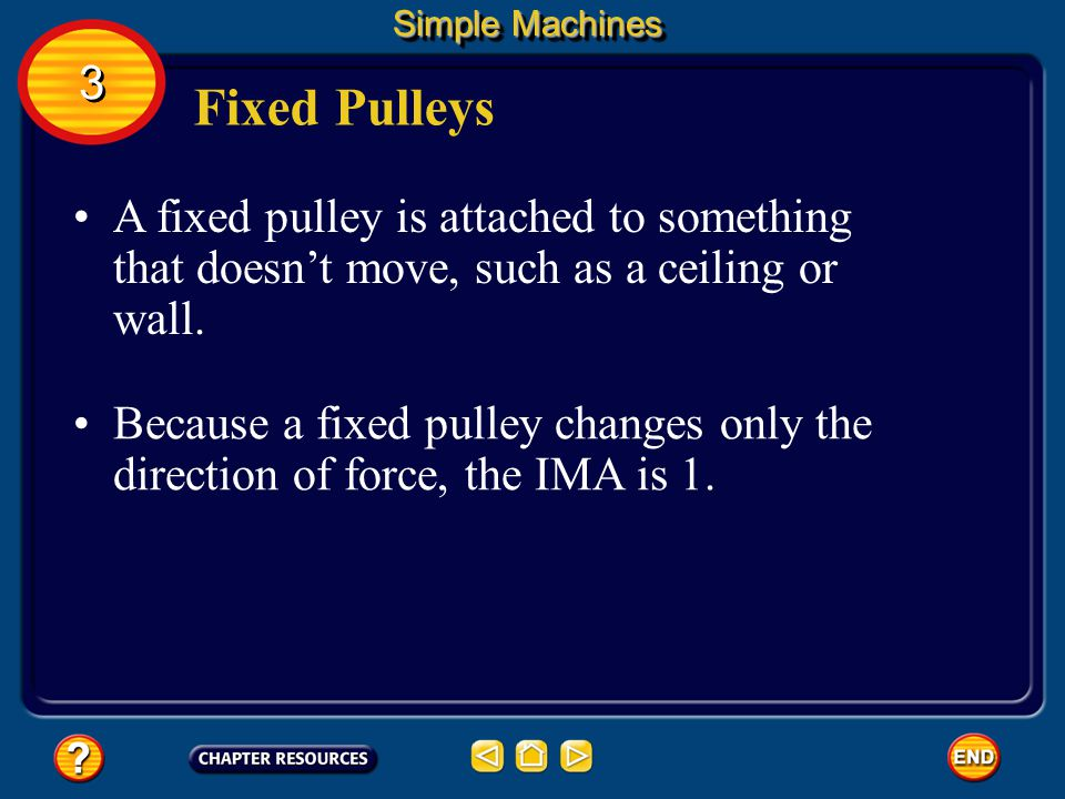 Simple Machines 3. Fixed Pulleys. A fixed pulley is attached to something that doesn't move, such as a ceiling or wall.