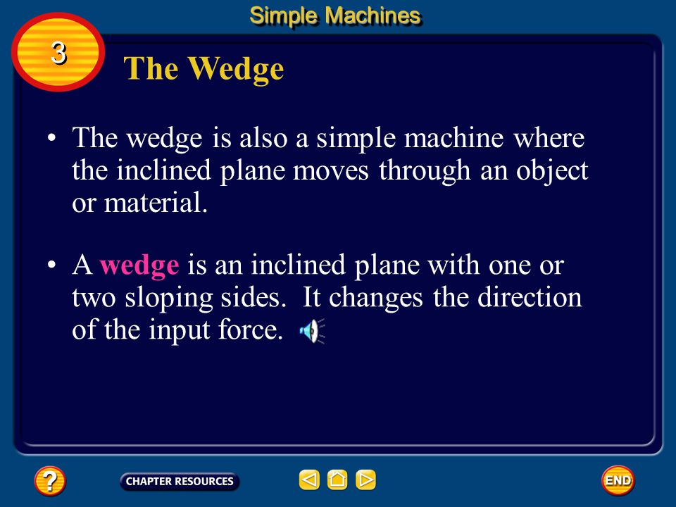 Simple Machines 3. The Wedge. The wedge is also a simple machine where the inclined plane moves through an object or material.