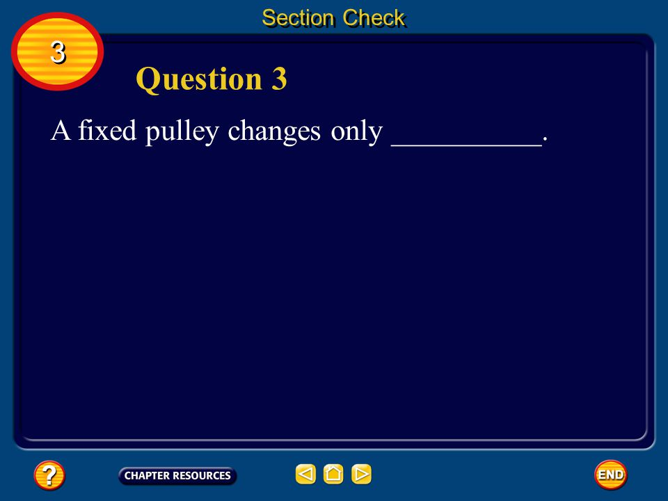 Section Check 3 Question 3 A fixed pulley changes only __________.