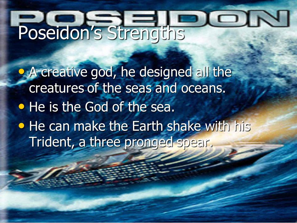 Poseidon's StrengthsA creative god, he designed all the creatures of the seas and oceans. He is the God of the sea.