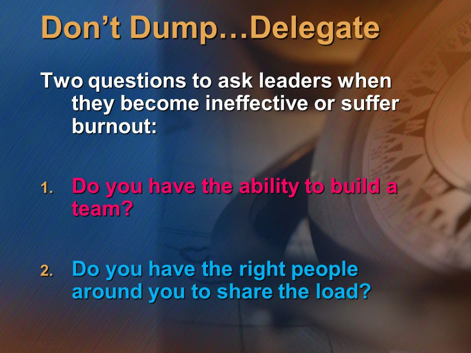 Don't Dump…Delegate Two questions to ask leaders when they become ineffective or suffer burnout: Do you have the ability to build a team