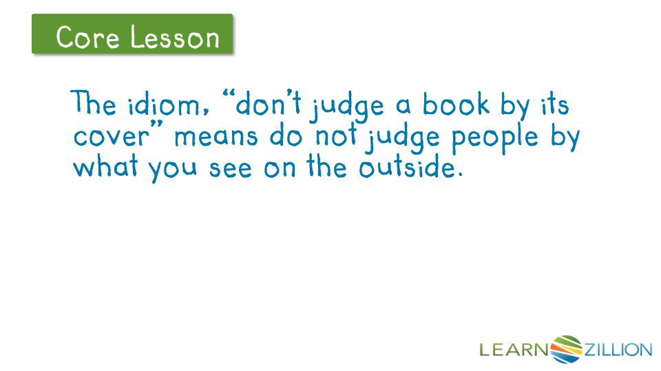 The idiom, don't judge a book by its cover means do not judge people by what you see on the outside.