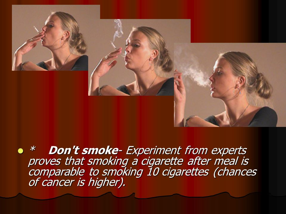 * Don t smoke- Experiment from experts proves that smoking a cigarette after meal is comparable to smoking 10 cigarettes (chances of cancer is higher).