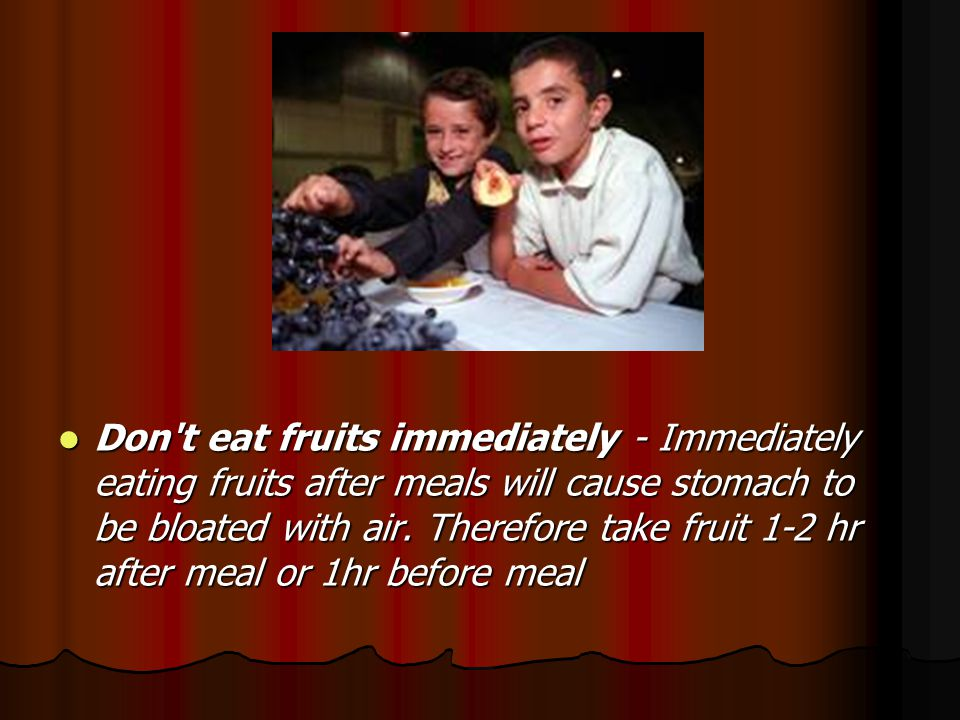 Don t eat fruits immediately - Immediately eating fruits after meals will cause stomach to be bloated with air.